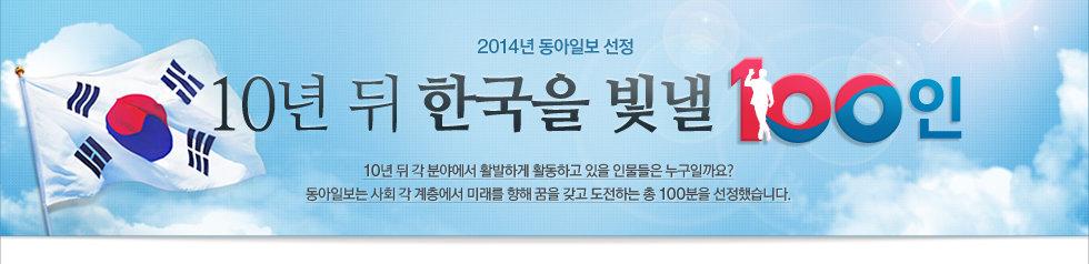 2013년 동아일보 선정 10년 뒤 한국을 빛낼 100인, 10년 뒤 각 분야에서 활발하게 활동하고 있을 인물들은 누구일까요? 동아일보는 사회 각 계층에서 미래를 향해 꿈을 갖고 도전하는 총 100분을 선정했습니다.